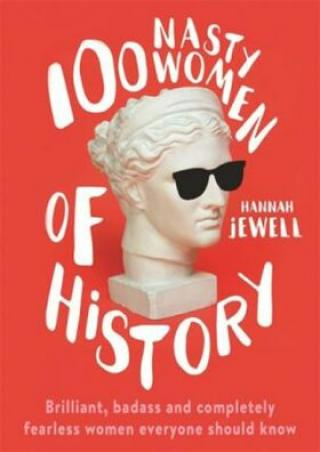 100 Nasty Women of History : Brilliant, badass and completely fearless women everyone should know - Jewell Hannah