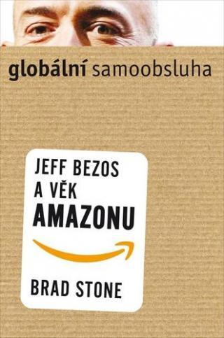 Globální samoobsluha -- Jeff Bezos a věk Amazonu - Stone Brad