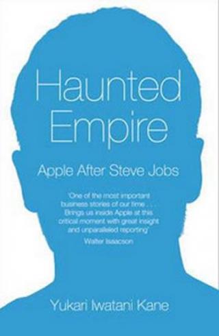 Haunted Empire - Apple After Steve Jobs - Kane Yukari Iwatani