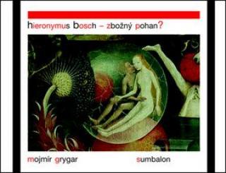 Hieronymus Bosch – Zbožný pohan? - Mojmír Grygar