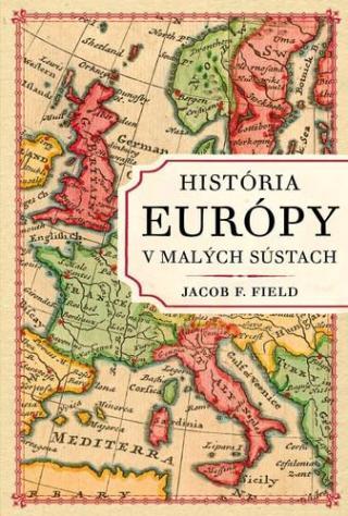 História Európy v malých sústach - Field Jacob F.