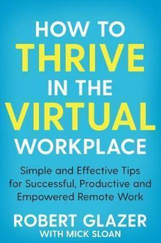How to Thrive in the Virtual Workplace : Simple and Effective Tips for Successful, Productive and Empowered Remote Work