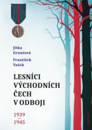 Lesníci východních Čech v odboji 1939-1945 - Jitka Gruntová, František Vašek