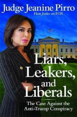 Liars, Leakers, and Liberals : The Case Against the Anti-Trump Conspiracy - Pirro Jeanine