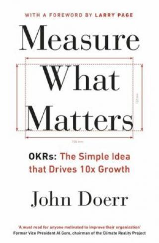 Measure What Matters: OKRs: The Simple Idea that Drives 10x Growth - Mike Schulz, John E. Doerr