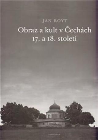 Obraz a kult v Čechách 17. a 18. století - Jan Royt