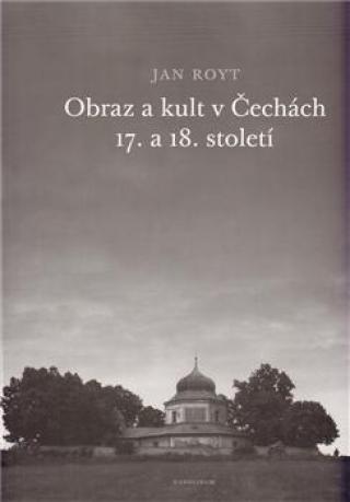 Obraz a kult v Čechách 17. a 18. století - Royt Jan