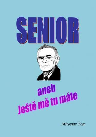 Senior -- aneb Ještě mě tu máte - Tota Miroslav
