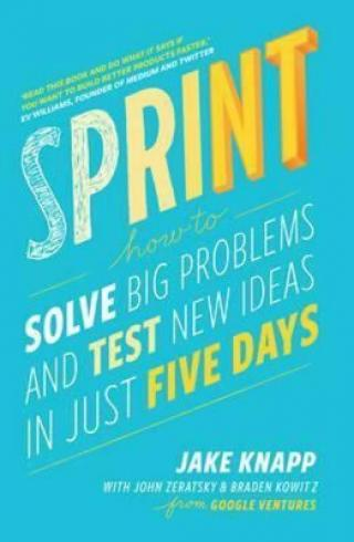 Sprint : How to Solve Big Problems and Test New Ideas in Just Five Days - Jake Knapp
