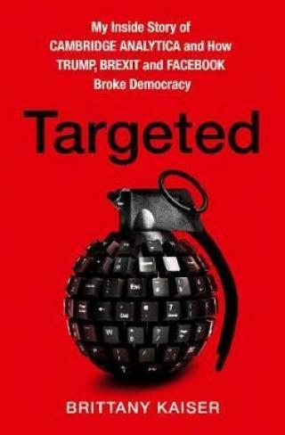 Targeted : My Inside Story of Cambridge Analytica and How Trump and Facebook Broke Democracy - Kaiser Brittany