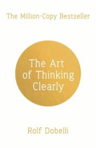 The Art of Thinking Clearly: Better Thinking, Better Decisions - Rolf Dobelli