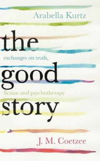 The Good Story - Exchanges on Truth, Fiction and Psychotherapy - John Maxwell Coetzee, Kurtz Arabella