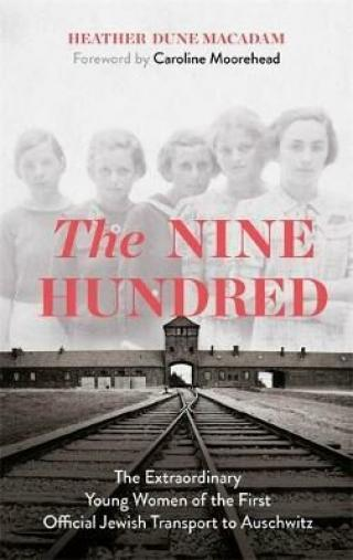The Nine Hundred : The Extraordinary Young Women of the First Official Jewish Transport to Auschwitz - Heather Dune Macadamová