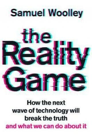 The Reality Game : How the next wave of technology will break the truth - and what we can do about it - Samuel Woolley