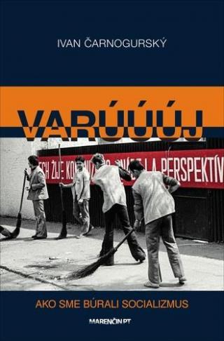 Varúúúj -- Ako sme búrali socializmus - Čarnogurský Ivan