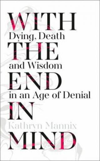 With the End in Mind: Dying, Death and Wisdom in an Age of Denial - Mannix